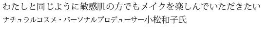 ナチュラルコスメ・オーガニックコスメ・パーソナルプロデューサー babu-開発者 小松和子 わたしと同じように敏感肌で悩みがある方でも、お肌をいたわりながら、華やかなメイクアップを楽しんでいただきたい