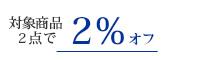 対象商品2点以上で2%オフ