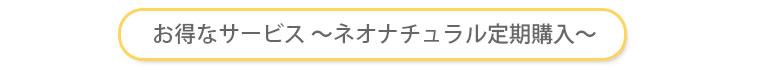 ご愛用者様へお得なサービス〜ネオナチュラル定期購入制度〜